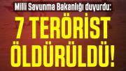 Milli Savunma Bakanlığı duyurdu: 7 terörist öldürüldü!
