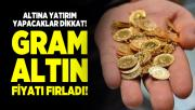 Altına yatırım yapacaklar dikkat! Gram altın fiyatı fırladı! İşte altın fiyatlarında son durum...