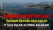 Tsunami raporundaki detaylar korkuttu! 17 ilçe sular altında kalacak!