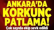 Ankara'da korkunç patlama! Çok sayıda ekip sevk edildi