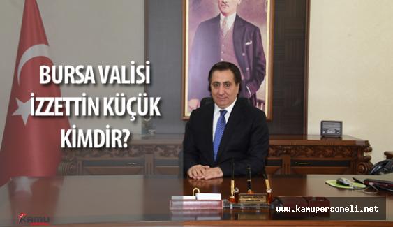 Yeni Bursa Valisi  İzzettin Küçük Kimdir?